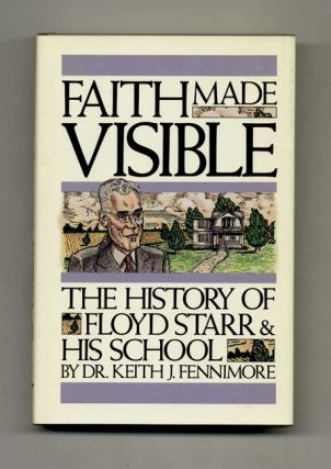 Faith Made Visible: The History of Floyd Starr and His School - 1st Edition/1st Printing