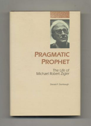 Pragmatic Prophet: The Life of Michael Robert Zigler: (November 9, 1891 - October 25, 1985) -...