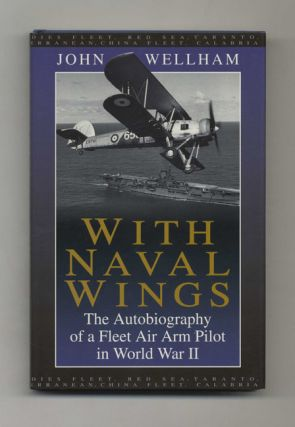 With Naval Wings: the Autobiography of a Fleet Air Arm Pilot in World War II. John W. G. Wellham,...