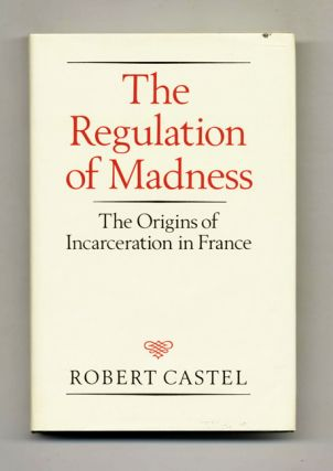 The Regulation of Madness: The Origins of Incarceration in France. Robert Castel.