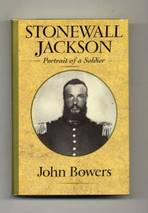 Stonewall Jackson: Portrait of a Soldier - 1st Edition/1st Printing. John Bowers