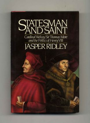 Statesman and Saint: Cardinal Wolsey, Sir Thomas More and the Politics of Henry VIII - 1st US Edition/1st Printing