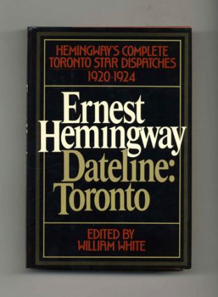 Dateline: Toronto -- The Complete Toronto Star Dispatches, 1920-1924 - 1st Edition/1st Printing....