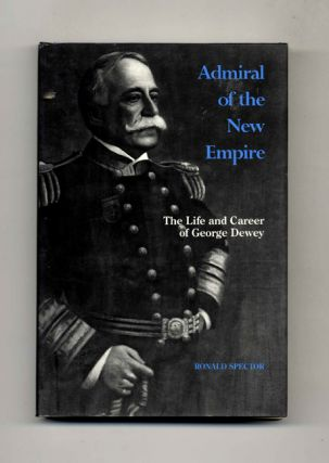 Admiral of the New Empire: The Life and Career of George Dewey. Ronald Spector