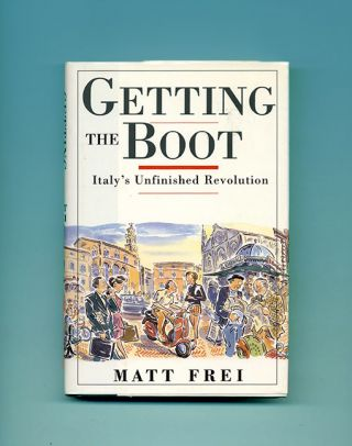 Getting the Boot: Italy's Unfinished Revolution - 1st Edition/1st Printing. Matt Frei