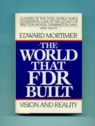 The World That FDR Built: Vision and Reality - 1st Edition/1st Printing. Edward Mortimer