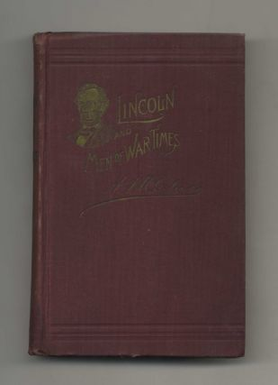 Abraham Lincoln and Men of War-Times: Some Personal Recollections of War and Politics During the...