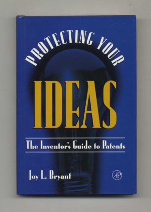 Protecting Your Ideas: The Inventor's Guide to Patents - 1st Edition/1st Printing. Joy L. Bryant