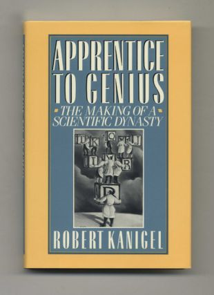 Apprentice to Genius: The Making of a Scientific Dynasty - 1st Edition/1st Printing. Robert Kanigel