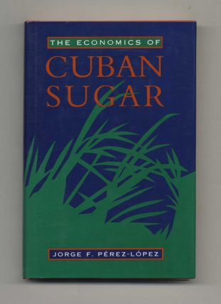 The Economics of Cuban Sugar - 1st Edition/1st Printing. Jorge F. Pérez-López