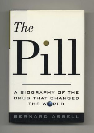 The Pill: A Biography of the Drug that Changed the World - 1st Edition/1st Printing. Bernard Asbell