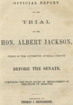 Official Report of the Trial of the Hon. Albert Jackson Judge of the Fifteenth Judicial Circuit, Before the Senate, Composing the High Court of Impeachment of the State of Missouri