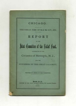 Report of the Joint Committee of the Chicago Relief Fund, in Aid of the Citizens Suffering by the Great Fire in the City of Chicago, 8th & 9th October, 1871