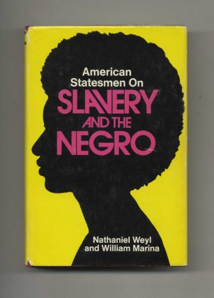 American Statesmen on Slavery and the Negro - 1st Edition/1st Printing. Nathaniel Weyl, William...