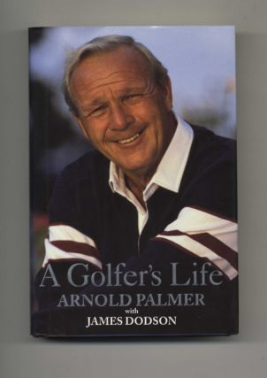 A Golfer's Life - 1st Edition/1st Printing. Arnold Palmer, James Dodson