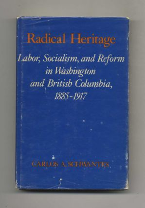 Radical Heritage: Labor, Socialism, and Reform in Washington and British Columbia, 1885-1917 -...