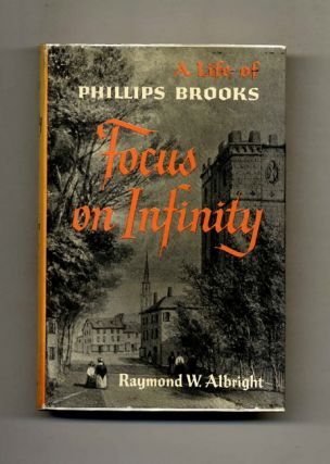Focus on Infinity: A Life of Phillips Brooks - 1st Edition/1st Printing. Raymond W. Albright