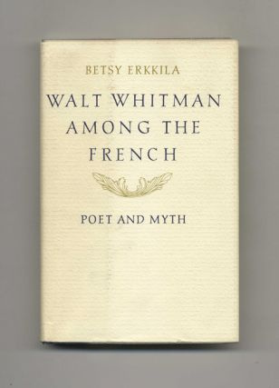 Walt Whitman Among the French: Poet and Myth - 1st Edition/1st Printing. Betsy Erkkila