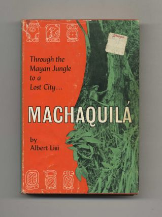 Machaquila: Through the Mayan Jungle to a Lost City. Albert Lisi