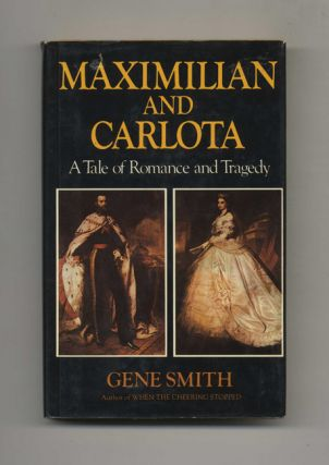 Maximilian and Carlota: A Tale of Romance and Tragedy - 1st Edition/1st Printing