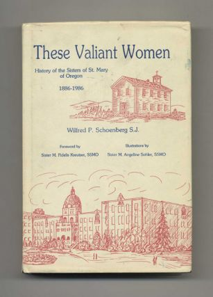These Valiant Women: History of the Sisters of St. Mary of Oregon 1886-1986 - 1st Edition/1st...