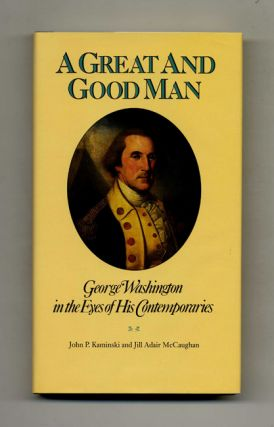 A Great and Good Man: George Washington in the Eyes of His Contemporaries - 1st Edition/1st Printing