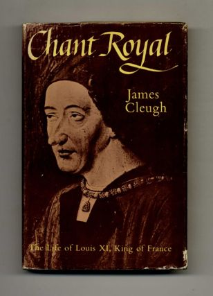 Chant Royal: The Life of King Louis XI of France (1423-1483). James Cleugh