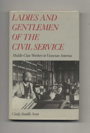 Ladies And Gentlemen Of The Civil Service: Middle-class Workers In Victorian America - 1st...