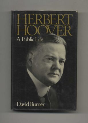 Herbert Hoover: A Public Life - 1st Edition/1st Printing. David Burner