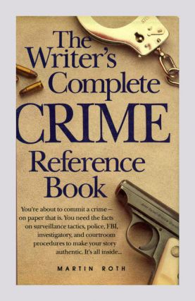 The Writer's Complete Crime Reference Book - 1st Edition/1st Printing. Martin Roth