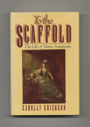 To the Scaffold: The Life of Marie Antoinette - 1st Edition/1st Printing. Carolly Erickson