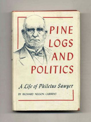 Pine Logs and Politics: A Life of Philetus Sawyer 1816-1900. Richard Nelson Current