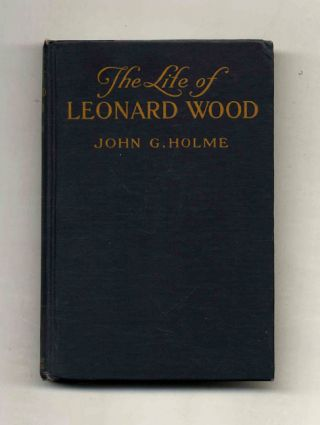 The Life of Leonard Wood. John G. Holme