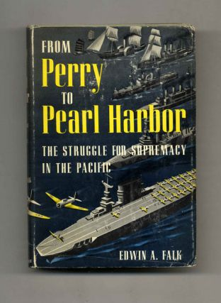 From Perry to Pearl Harbor: The Struggle for Supremacy in the Pacific. Edwin A. Falk.