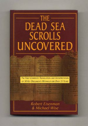 The Dead Sea Scrolls Uncovered: The First Complete Translation and Interpretation of 50 Key...