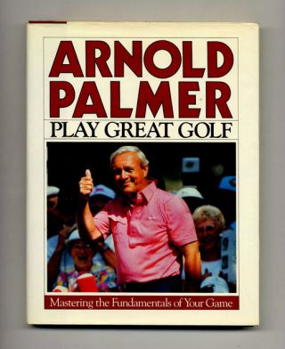 Play Great Golf: Mastering the Fundamentals of Your Game - 1st Edition/1st Printing. Arnold Palmer