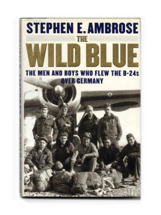 The Wild Blue: The Men and Boys Who Flew the B-24 Over Germany - 1st Edition/1st Printing