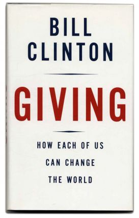 Giving: How Each of Us Can Change the World - 1st Edition/1st Printing. Bill Clinton