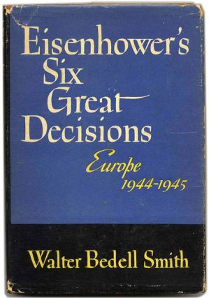 Eisenhower's Six Great Decisions [Europe 1944-1945] - 1st Edition/1st Printing. General Walter Bedell Smith.