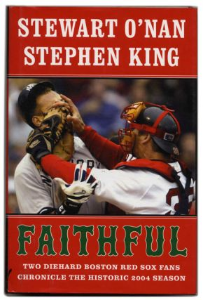 Faithful: Two Diehard Boston Red Sox Fans Chronicle the Historic 2004 Season - 1st Edition/1st Printing. Stewart O'Nan, Stephen King.