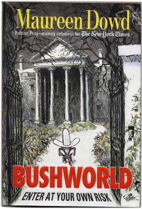 Bush World: Enter At Your Own Risk - 1st Edition/1st Printing. Maureen Dowd