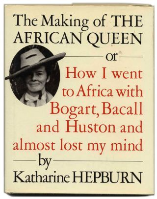The Making of the African Queen or How I Went to Africa with Bogart, Bacall and Huston and Almost Lost My Mind. Katharine Hepburn.