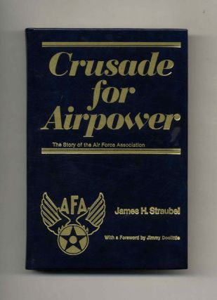 Crusade For Airpower: The Story Of The Air Force Association -1st Edition/1st Printing. James H....