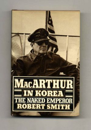 MacArthur in Korea: the Naked Emperor - 1st Edition/1st Printing. Robert Smith