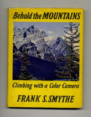 Behold the Mountains: Climbing with a Color Camera. Frank S. Smythe