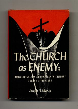 The Church As Enemy: Anticlericalism in Nineteenth Century French Literature. Joseph N. Moody