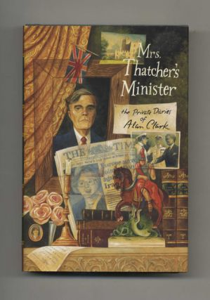 Mrs. Thatcher's Minister: The Private Diaries of Alan Clark - 1st US Edition/1st Printing
