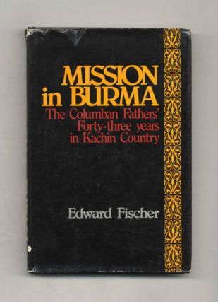 Mission in Burma: the Columban Fathers' Forty-Three Years in Kachin Country. Edward Fischer