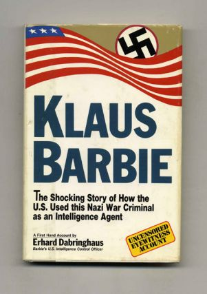 Klaus Barbie: the Shocking Story of How the U. S. Used This Nazi War Criminal As an Intelligence...