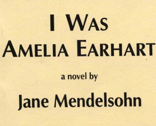 I Was Amelia Earhart -1st Edition/1st Printing. Jane Mendelsohn